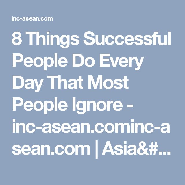 8 Things Successful People Do Every Day That Most People Ignore - inc-asean.cominc-asean.com | Asia's most extraordinary people. The most dynamic businesses.