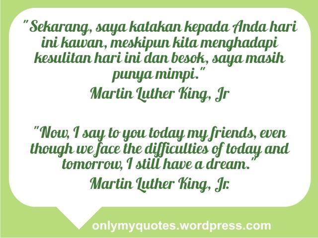 """""""Sekarang, saya katakan kepada Anda hari ini kawan, meskipun kita menghadapi kesulitan hari ini dan besok, saya masih punya mimpi."""" Martin Luther King, Jr    """"Now, I say to you today my friends, even though we face the difficulties of today and tomorrow, I still have a dream."""" Martin Luther King, Jr.  http://onlymyquotes.wordpress.com/"""