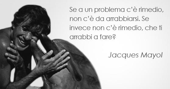 """""""Se a un problema c'è rimedio, non c'è da arrabbiarsi. Se invece non c'è rimedio, che ti arrabbi a fare?"""" Jacques Mayol"""