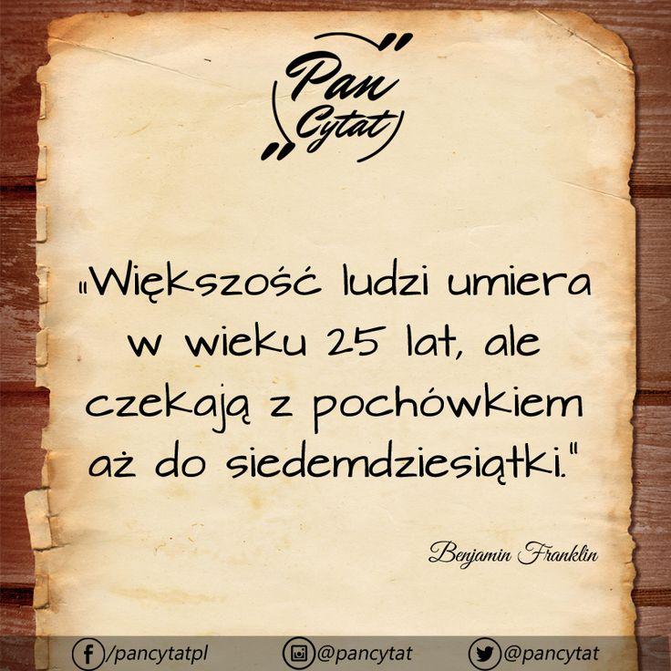 """""""Większość ludzi umiera w wieku 25 lat, ale czekają z pochówkiem aż do siedemdziesiątki."""" ~Benjamin Franklin"""