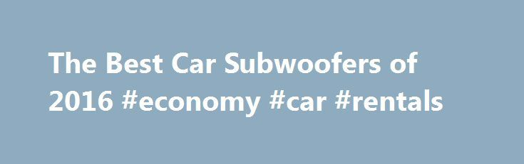 The Best Car Subwoofers of 2016 #economy #car #rentals http://nef2.com/the-best-car-subwoofers-of-2016-economy-car-rentals/  #car ratings and reviews # Why Buy a Car Subwoofer? With the best car subwoofers, you feel the music as much as hear it. Your car speakers can better focus on the easier and more detailed midrange and high-range frequencies. You'll think you're at a live concert even when you're flying down the freeway. Pioneer...