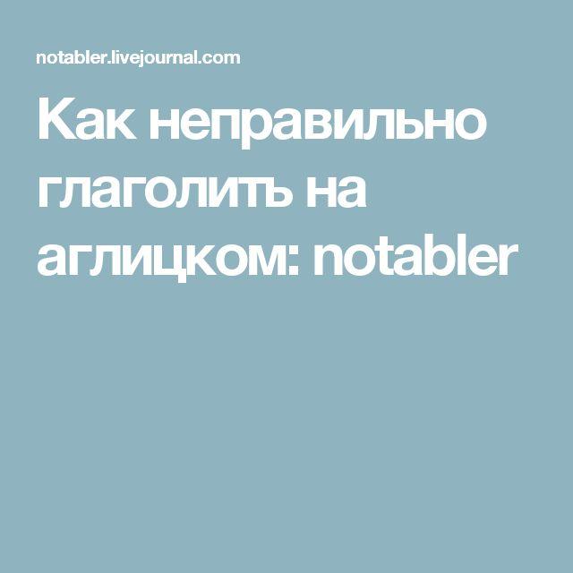 Как неправильно глаголить на аглицком: notabler