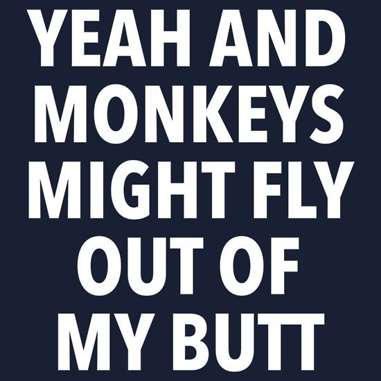 Yeah and Monkeys might fly out of my butt