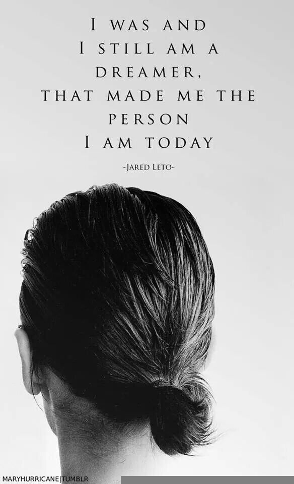 """""""I was and I still am a dreamer, that made me the person I am today."""" - Jared Leto"""
