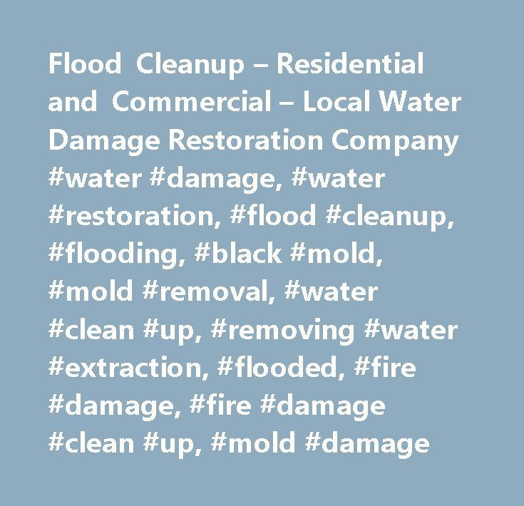 Flood Cleanup – Residential and Commercial – Local Water Damage Restoration Company #water #damage, #water #restoration, #flood #cleanup, #flooding, #black #mold, #mold #removal, #water #clean #up, #removing #water #extraction, #flooded, #fire #damage, #fire #damage #clean #up, #mold #damage http://rwanda.nef2.com/flood-cleanup-residential-and-commercial-local-water-damage-restoration-company-water-damage-water-restoration-flood-cleanup-flooding-black-mold-mold-removal-water-clean-up-r/  #…