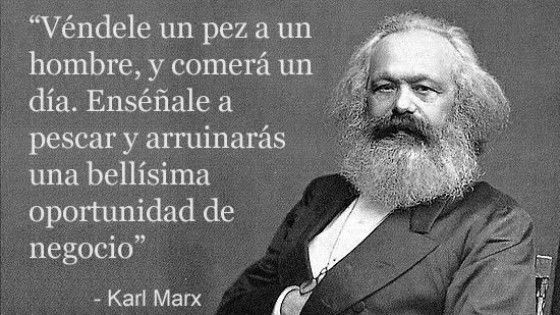 ... Véndele un pez a un hombre, y comerá un día. Enséñale a pescar y arruinarás una bellísima oportunidad de negocio. karl Marx.