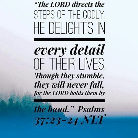 """""""The steps of a good man are ordered by the LORD, And He delights in his way. Though he fall, he shall not be utterly cast down; For the LORD upholds him with His hand."""" Psalms 37:23-24 NKJV"""