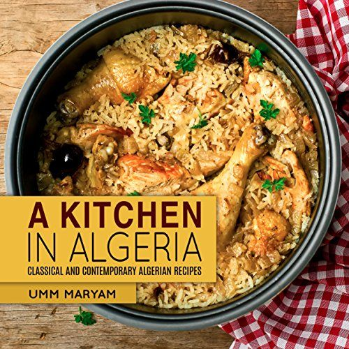 A Kitchen in Algeria: Classical and Contemporary Algerian Recipes (Algerian Recipes, Algerian Cookbook, Algerian Cooking, Algerian Food, African Cookbook, African Recipes Book 1) by Umm Maryam