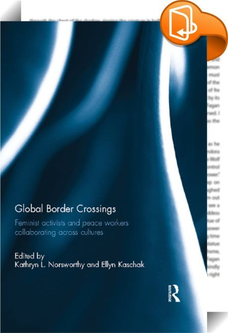 """Global Border Crossings    :  This book brings together a group of feminist activists, psychologists, and peace workers from countries on every continent who describe how they apply global/transnational feminism in their activist peace and justice projects in the cultures and countries in which they live and work. The contributors, who are from different locations in the """"global village"""", reflect on their engagement in Global South/North border crossings and partnerships, taking into c..."""