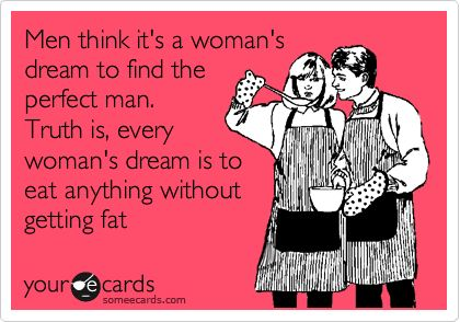 Men think it's a woman's dream to find the perfect man. Truth is, every woman's dream is to eat anything without getting fat.