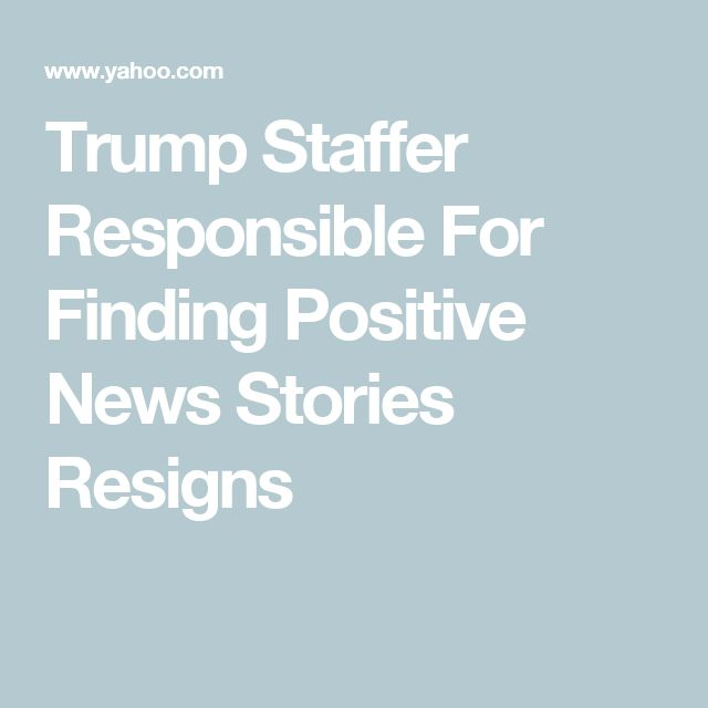 Trump Staffer Responsible For Finding Positive News Stories Resigns