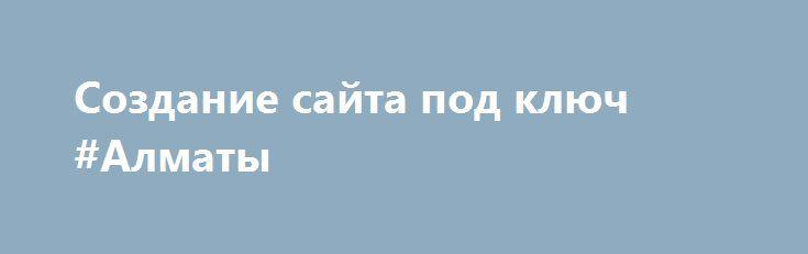 Создание сайта под ключ #Алматы http://www.pogruzimvse.ru/doska71/?adv_id=2834 Наличие персонального сайта является одним из основных инструментов получения прибыли и продвижения бизнеса. Делаем сайты. Уникальный дизайн соответствующий фирменному стилю клиента. Удобная система управления контентом «под ключ». Высокий уровень юзабилити. Быстрые сроки выполнения даже сложных проектов.   Цены и качество наших работ вас приятно удивят, когда вы сравните с ценой наших конкурентов. Мы плотно…