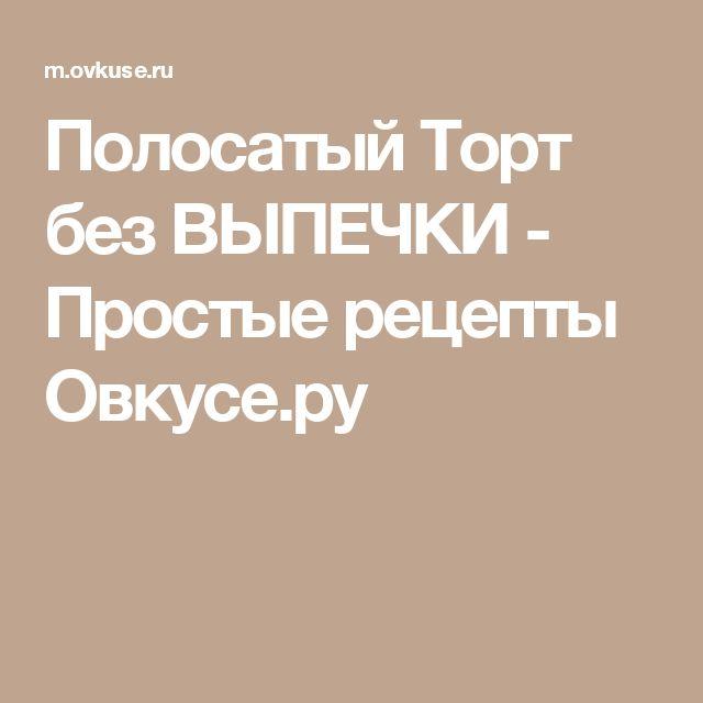 Полосатый Торт без ВЫПЕЧКИ - Простые рецепты Овкусе.ру