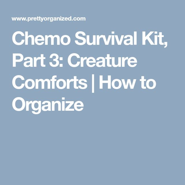 Chemo Survival Kit, Part 3: Creature Comforts   How to Organize