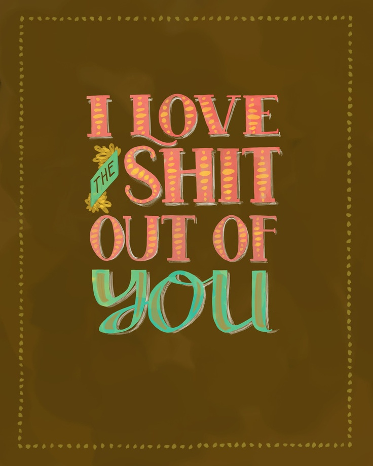 i <3 the sh*t outta you.