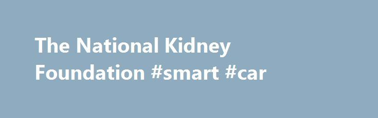 The National Kidney Foundation #smart #car http://cars.remmont.com/the-national-kidney-foundation-smart-car/  #donate car # About Kidney Cars The National Kidney Foundation s Kidney Cars (NKF) program has been the most trusted car donation program for more than 30 years. Each year, proceeds from donated vehicles pump millions of dollars into our life-saving services for kidney patients and those at risk. Most donations are cars, trucks, or…The post The National Kidney Foundation #smart #car…
