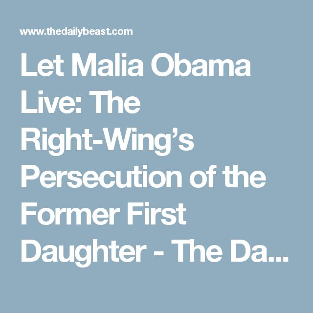 Let Malia Obama Live: The Right-Wing's Persecution of the Former First Daughter - The Daily Beast