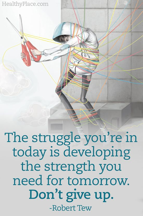 Quote on mental health: The struggle you're in today is developing the strength you need for tomorrow. Don't give up.   www.HealthyPlace.com