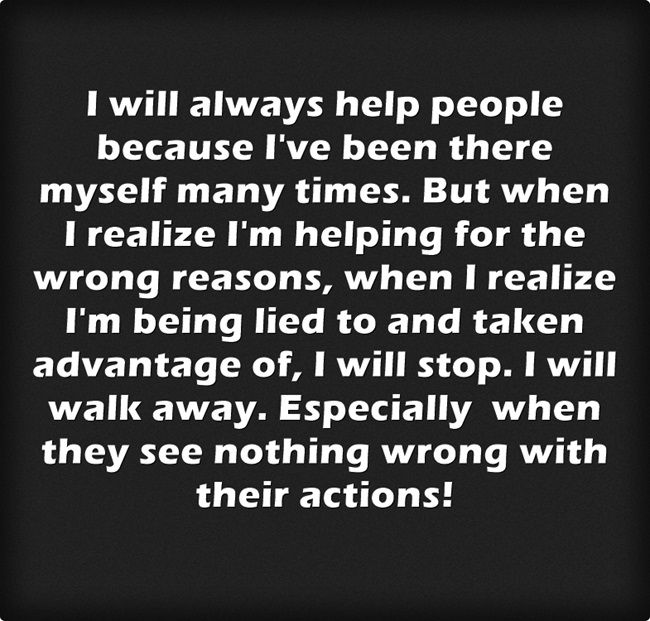 I will always help people because I've been there myself many times. But when I realize I'm helping for the wrong reasons, when I realize I'm being lied to and taken advantage of, I will stop. I will walk away. Especially when they see nothing wrong with their actions!
