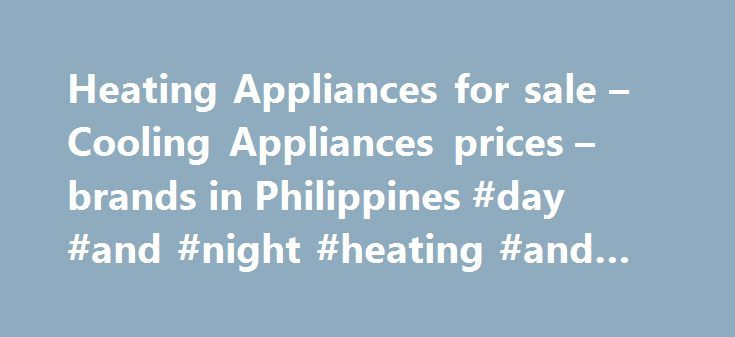 Heating Appliances for sale – Cooling Appliances prices – brands in Philippines #day #and #night #heating #and #cooling http://england.nef2.com/heating-appliances-for-sale-cooling-appliances-prices-brands-in-philippines-day-and-night-heating-and-cooling/  # Cooling Heating Appliances Cooling and Heating Appliances in the Philippines Keeping the house clean is one of the basic principles of maintaining an organized home, but keeping the right temperature is necessary to make the home very…