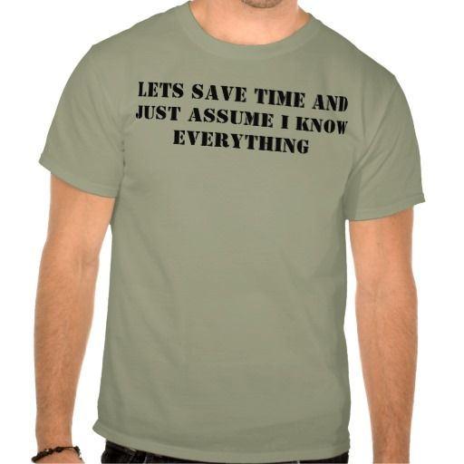 lets save time and just assume i know everything t-shirt