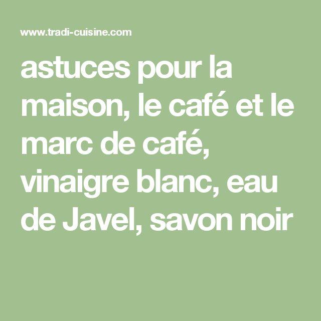 astuces pour la maison, le café et le marc de café, vinaigre blanc, eau de Javel, savon noir
