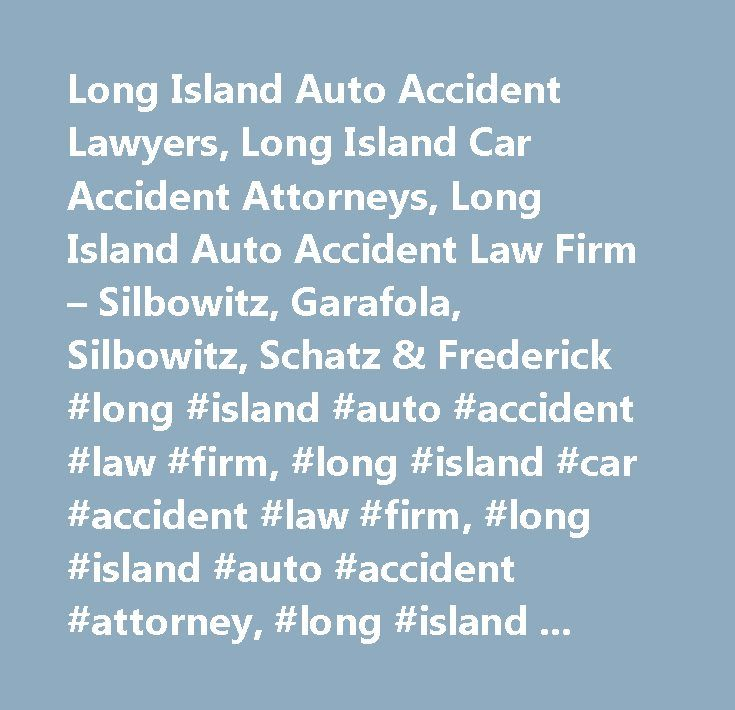 Long Island Auto Accident Lawyers, Long Island Car Accident Attorneys, Long Island Auto Accident Law Firm – Silbowitz, Garafola, Silbowitz, Schatz & Frederick #long #island #auto #accident #law #firm, #long #island #car #accident #law #firm, #long #island #auto #accident #attorney, #long #island #car #accident #attorney, #long #island #auto #accident #lawyer, #long #island #car #accident #lawyer, #long #island #auto #accident #compensation, #long #island #car #accident #compensation, #long…