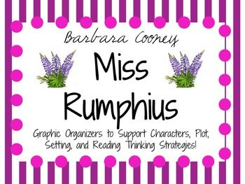 Graphic organizers and response pages for Miss Rumphius by Barbara Cooney! Inside you will find: About the Author Research Activity Characters/Plot/Setting Graphic Organizer Character Traits of Specific Characters: Graphic Organizer Character Change Throughout Story - Miss Rumphius: Graphic Organizer