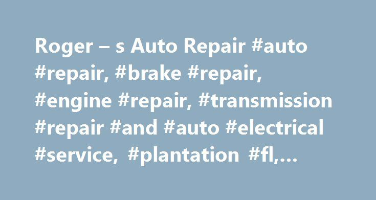 Roger – s Auto Repair #auto #repair, #brake #repair, #engine #repair, #transmission #repair #and #auto #electrical #service, #plantation #fl, #33317 http://solomon-islands.remmont.com/roger-s-auto-repair-auto-repair-brake-repair-engine-repair-transmission-repair-and-auto-electrical-service-plantation-fl-33317/  # Acting as the first line of defense between you and the Plantation roads, properly maintained brakes are essential to a safe drive. Our ASE certified technicians perform a wide…