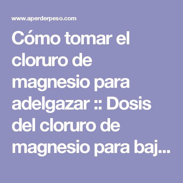 Cómo tomar el cloruro de magnesio para adelgazar :: Dosis del cloruro de magnesio para bajar de peso