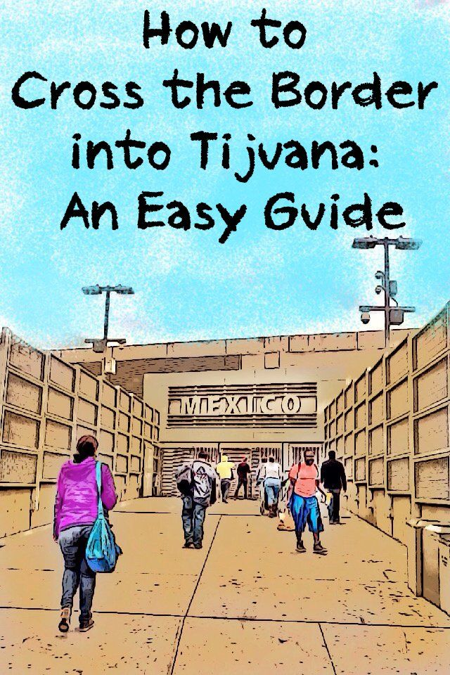 Here's how to get across the border from the US into Tijuana, step by step. And what to do before you go to be sure you can get back.