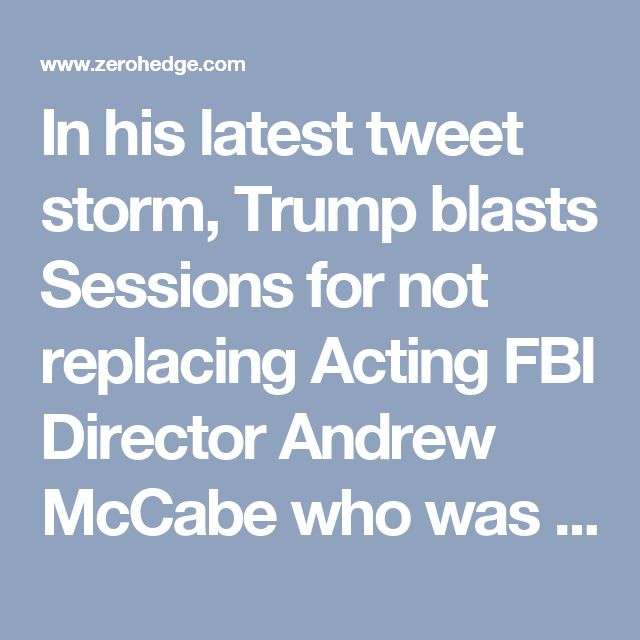 In his latest tweet storm, Trump blasts Sessions for not replacing Acting FBI Director Andrew McCabe who was inexplicably allowed by Comey to oversee the Clinton email investigation despite the fact that his wife received substantial funding from Hillary Clinton ally Terry McAuliffe to fund her Senate campaign.