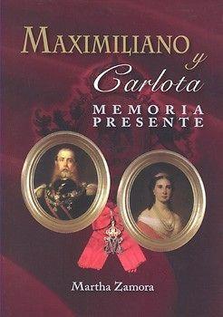 MAXIMILIANO Y CARLOTA MEMORIA PRESENTEAutor: MARTHA ZAMORAEditorial: MARTHA…