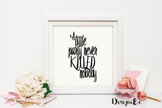 Quote Print - A Little Party Never Killed Nobody