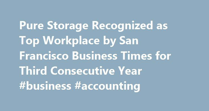 Pure Storage Recognized as Top Workplace by San Francisco Business Times for Third Consecutive Year #business #accounting http://business.remmont.com/pure-storage-recognized-as-top-workplace-by-san-francisco-business-times-for-third-consecutive-year-business-accounting/  #sf business times # Pure Storage Recognized as Top Workplace by San Francisco Business Times for Third Consecutive Year All-Flash Enterprise Storage Company Ranks #2 Among Bay Area Companies with 101-500 Employees on Annual…