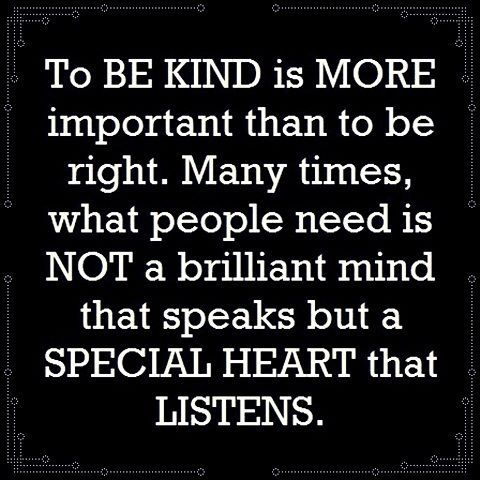 Listen with a kind heart. I need to be better about this.