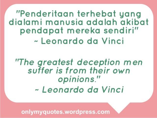 """Penderitaan terhebat yang dialami manusia adalah akibat pendapat mereka sendiri"" ~ Leonardo da Vinci    ""The greatest deception men suffer is from their own opinions."" ~ Leonardo da Vinci  http://onlymyquotes.wordpress.com/"