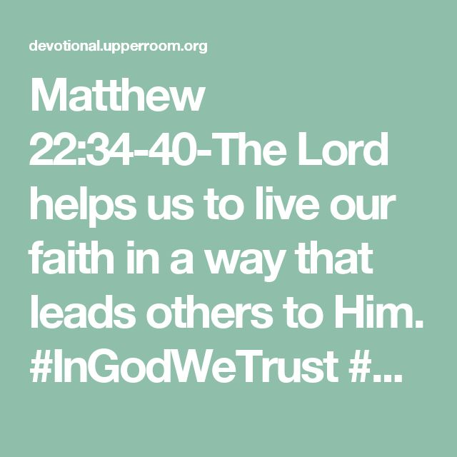 Matthew 22:34-40-The Lord helps us to live our faith in a way that leads others to Him. #InGodWeTrust #GrowInFaith