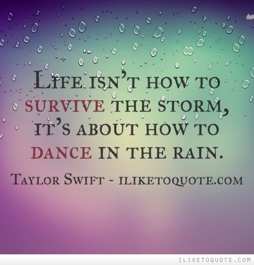 Life isn't how to survive the storm, it's about how to dance in the rain.