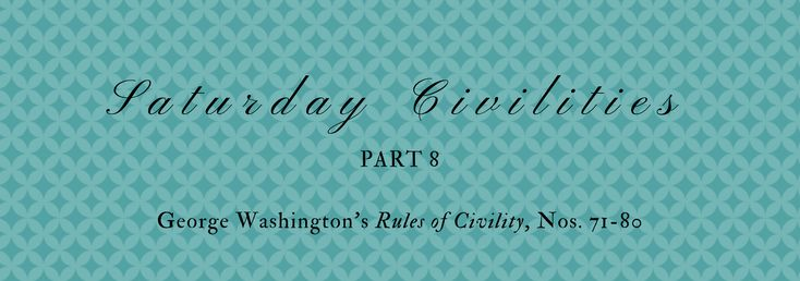 """George Washington's """"Rules of Civility"""", Nos. 71-80"""