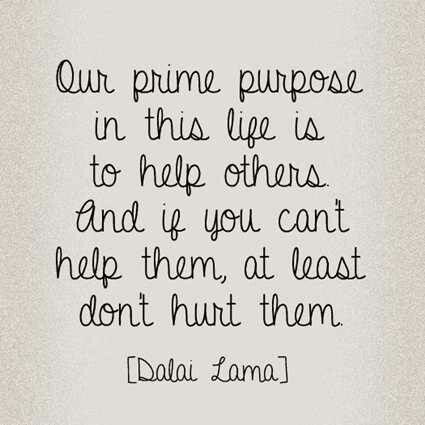 """""""Our Prime Purpose in this life is to help others and if you can't help them, at least don't hurt them"""" - Dalai Lama"""