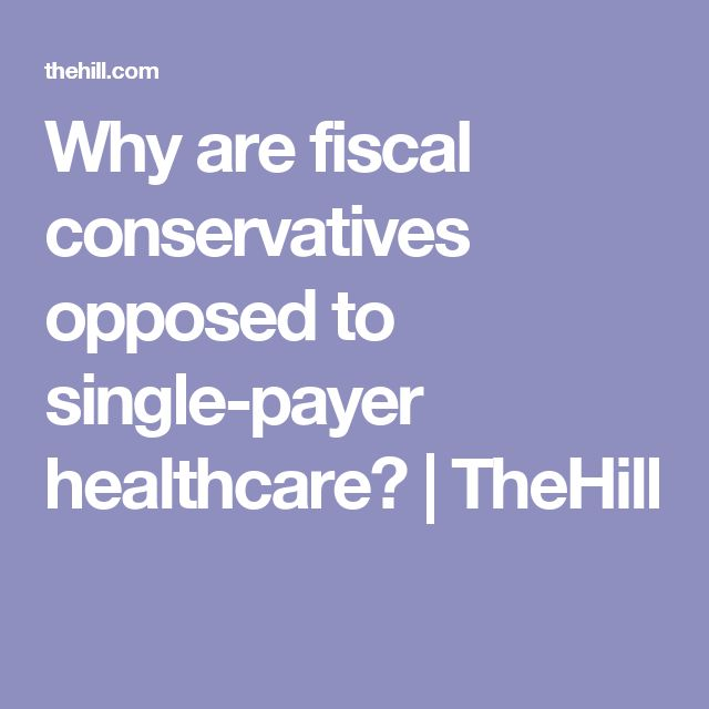 Why are fiscal conservatives opposed to single-payer healthcare? | TheHill