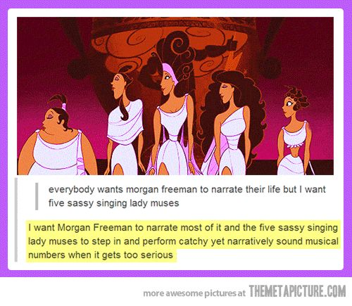 Everybody wants Morgan Freeman to narrate their life but I want five sassy singing lady muses - I want Morgan Freeman to narrate most of it and the five sassy singing lady muses to step in and perform catchy yet narratively sound musical numbers when it gets to serious