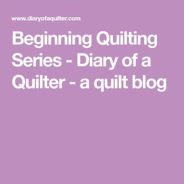 Beginning Quilting Series - Diary of a Quilter - a quilt blog