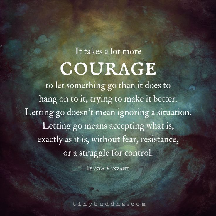 It Takes More Courage to Let Go Than It Does to Hold On - Tiny Buddha