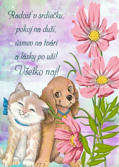 Radosť v srdiečku, pokoj na duši, úsmev na tvári a lásky po uši! Všetko naj!