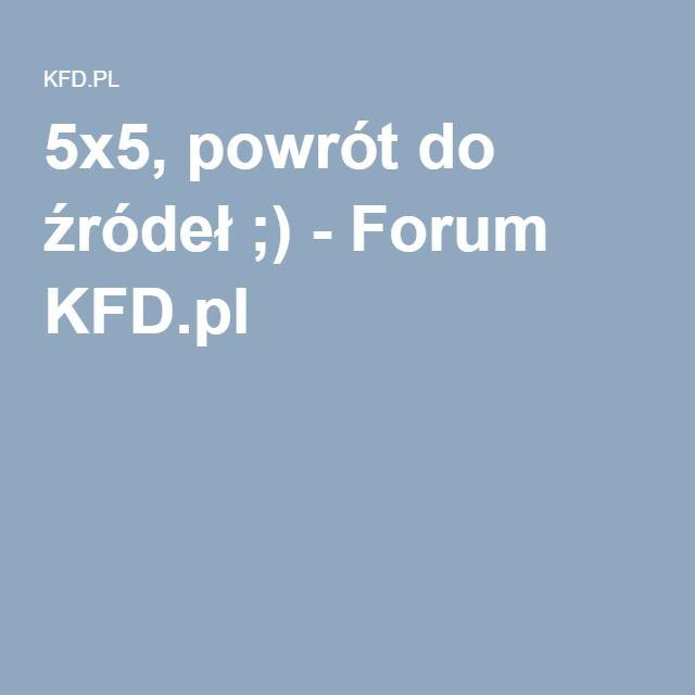 5x5, powrót do źródeł ;) - Forum KFD.pl