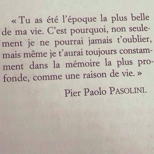 """❂ """"You were the most beautiful period of my life. That is why, not only I can never forget you, but even I shall always have you constantly in my deepest memory, as a reason of life."""" I Pier Paolo Pasolini"""