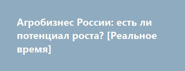 Агробизнес России: есть ли потенциал роста? [Реальное время] http://rusdozor.ru/2017/02/23/agrobiznes-rossii-est-li-potencial-rosta-realnoe-vremya/  Объем поддержки сельского хозяйства России может быть увеличен во второй половине 2017 года, правда, если для этого появятся финансовые возможности. Такое заявление сегодня сделал вице-премьер Аркадий Дворкович. По его словам, при более высоких ценах на энергоносители сельское хозяйство будет первым ...