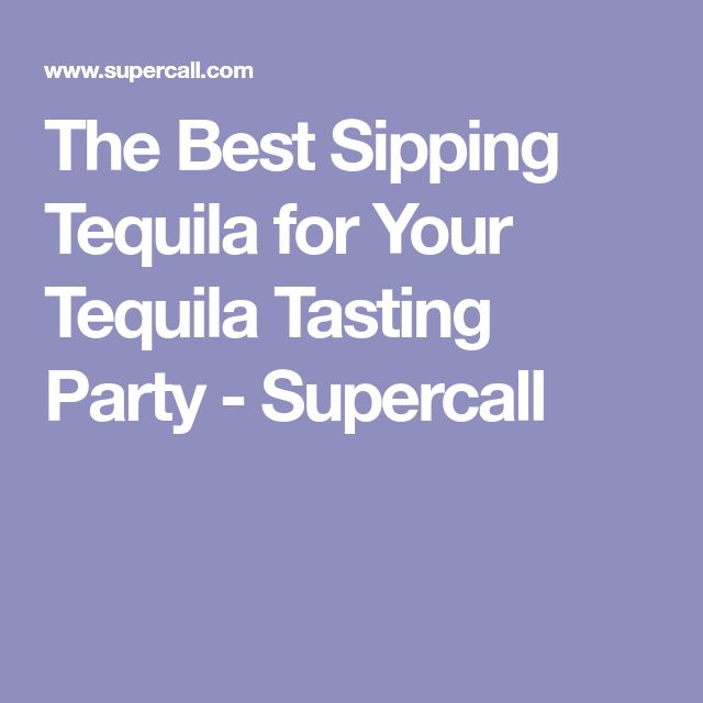 The Best Sipping Tequila for Your Tequila Tasting Party - Supercall